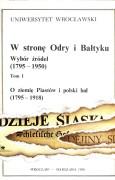 W stronę Odry i Bałtyku. Wybór źródeł (1795–1950). Tom I – O ziemię Piastów i polski lud (1795–1918)