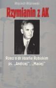 """Rzymianin z AK. Rzecz o dr Józefie Rybickim ps. """"Andrzej"""", """"Maciej"""""""