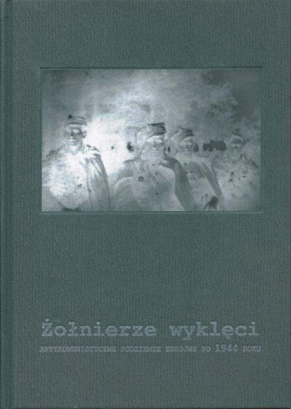 Żołnierze wyklęci. Antykomunistyczne podziemie zbrojne po 1944 roku (wydanie z 2017 roku)