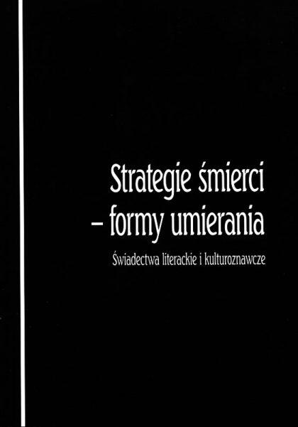 Strategie śmierci – formy umierania. Świadectwa literackie i kulturoznawcze